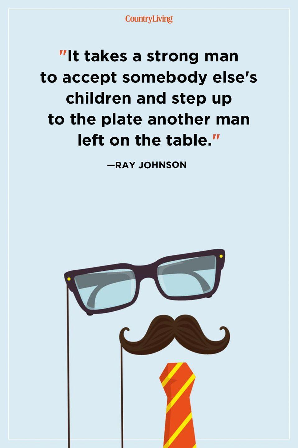 """<p>""""It takes a strong man to accept somebody else's children and step up to the plate another man left on the table.""""</p>"""
