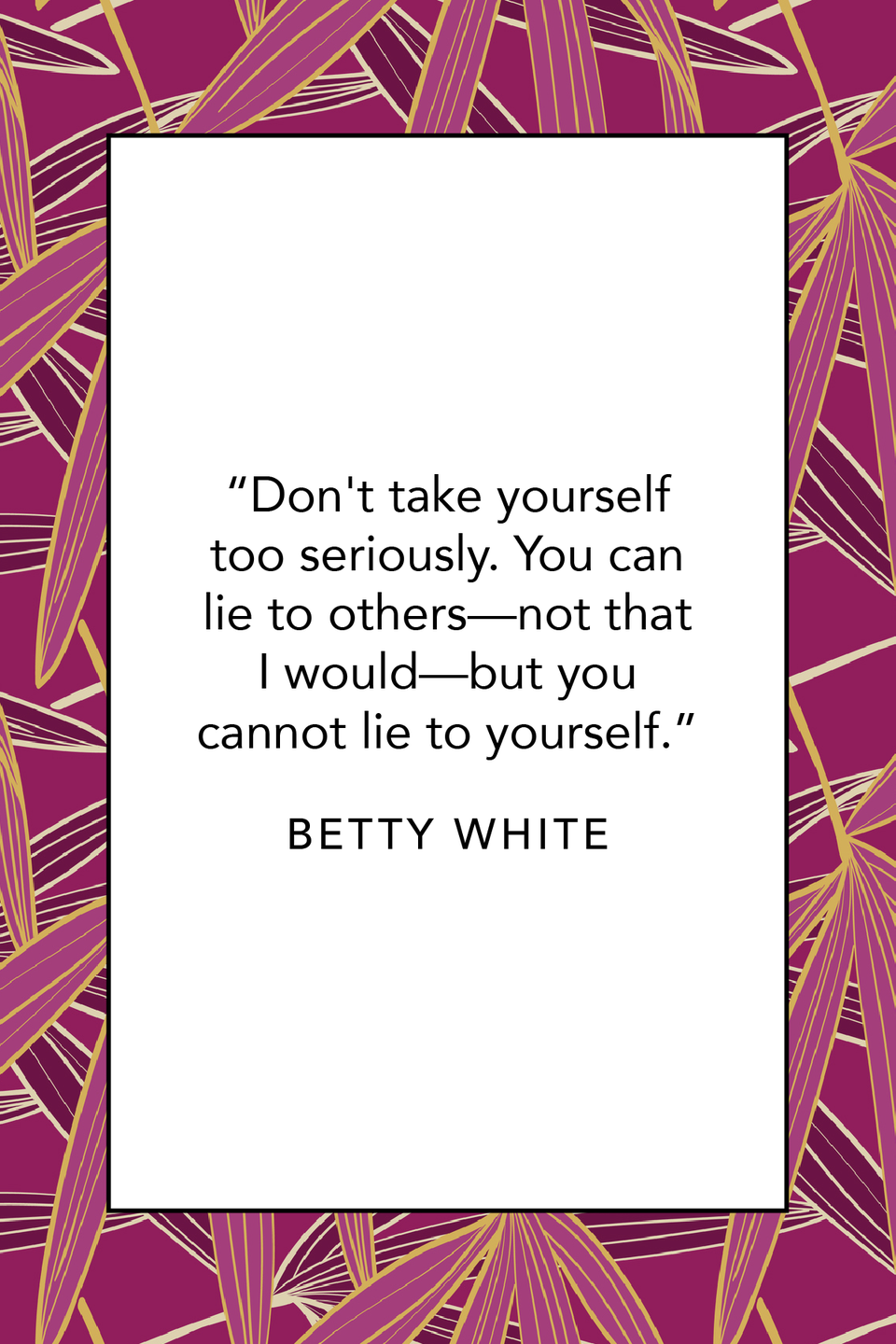 """<p>Ahead of her 99th birthday, she said, """"Don't take yourself too seriously. You can lie to others—not that I would—but you cannot lie to yourself,"""" in a <a href=""""https://people.com/tv/betty-white-preps-for-99th-birthday-and-says-a-sense-of-humor-keeps-her-forever-young/"""" rel=""""nofollow noopener"""" target=""""_blank"""" data-ylk=""""slk:People interview"""" class=""""link rapid-noclick-resp""""><em>People</em> interview</a>.</p>"""
