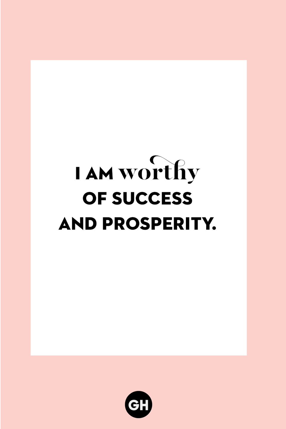 <p>I am worthy of success and prosperity.</p>