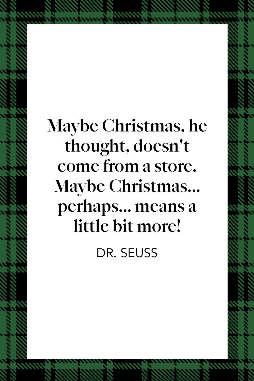 "<p>Children's author Theodor Geisel, better known as Dr. Seuss, wrote in <em><a href=""https://www.amazon.com/Grinch-Stole-Christmas-Classic-Seuss/dp/0394800796?tag=syn-yahoo-20&ascsubtag=%5Bartid%7C10072.g.34536312%5Bsrc%7Cyahoo-us"" rel=""nofollow noopener"" target=""_blank"" data-ylk=""slk:How the Grinch Stole Christmas!"" class=""link rapid-noclick-resp"">How the Grinch Stole Christmas!</a></em>, ""Maybe Christmas, he thought, doesn't come from a store. / Maybe Christmas... perhaps... means a little bit more!"" </p>"