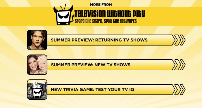 "<br><br><br><br><br><br><a target=""_blank"" href=""http://www.televisionwithoutpity.com/show/summer-preview/summer-tv-preview-2012-retuning-shows-series-photos.php?__source=tw%7Cyhtv&par=yhtv%20"">Summer Preview: Returning TV Shows</a><br><br><br><br><a target=""_blank"" href=""http://www.televisionwithoutpity.com/show/summer-preview/summer-tv-preview-2012-new-shows-series-photos.php?__source=tw%7Cyhtv&par=yhtv%20"">Summer Preview: New TV Shows</a><br><br><br><br><a target=""_blank"" href=""http://www.televisionwithoutpity.com/trivia?__source=tw%7Cyhtv&par=yhtv%20"">New Trivia Game: Test Your TV IQ</a>"