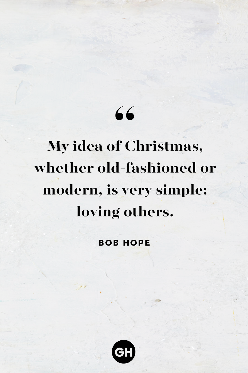 <p>My idea of Christmas, whether old-fashioned or modern, is very simple: loving others.</p>