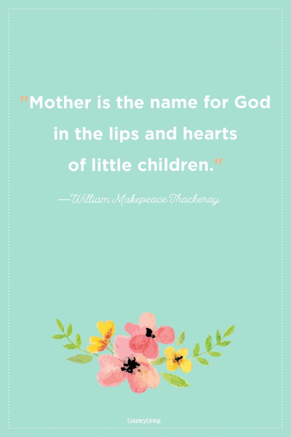 "<p>""Mother is the name for God in the lips and hearts of little children.""</p>"