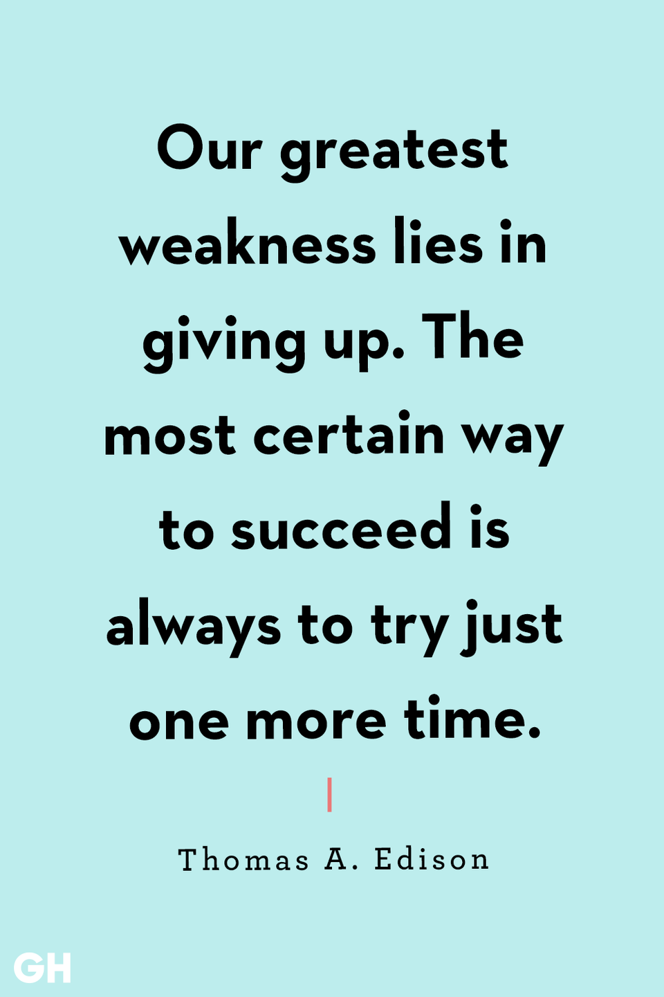 <p>Our greatest weakness lies in giving up. The most certain way to succeed is always to try just one more time.</p>