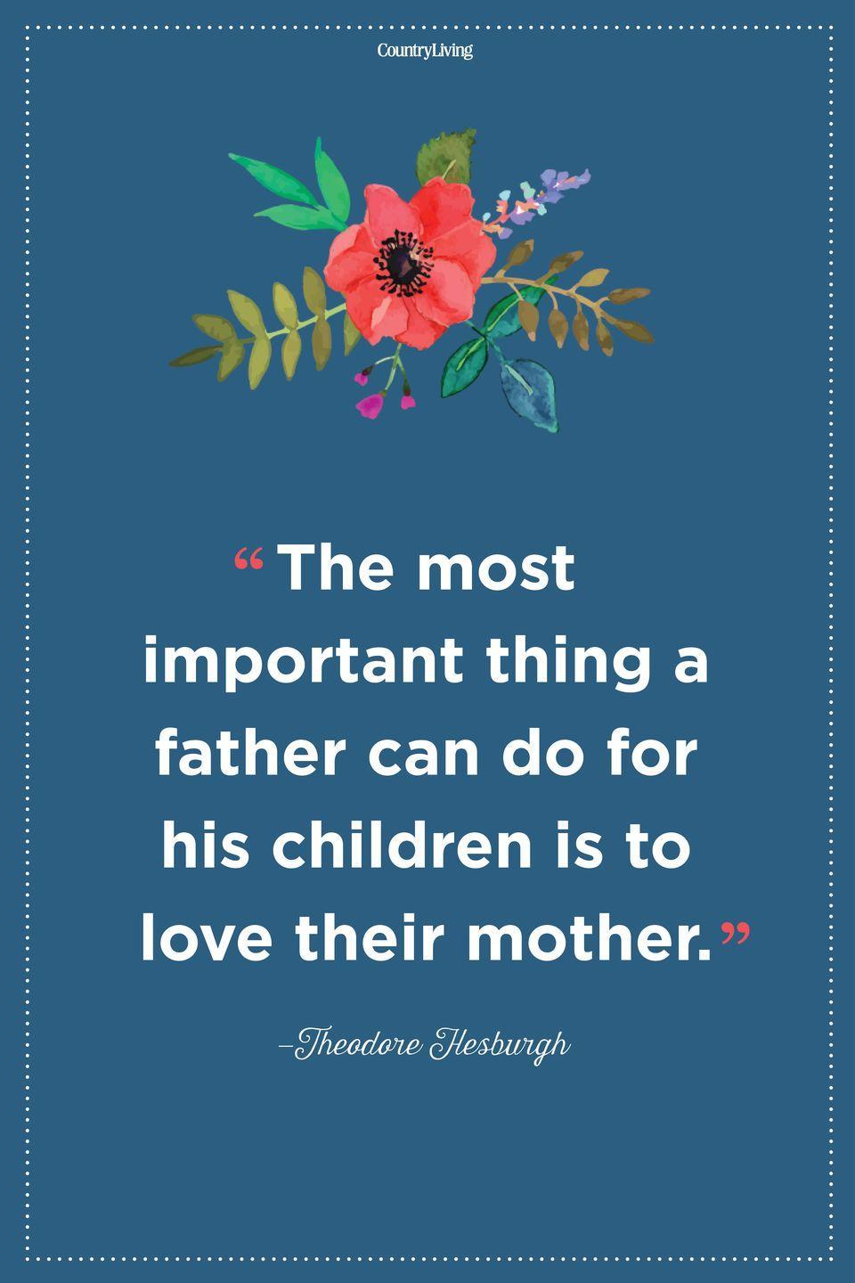 "<p>""The most important thing a father can do for his children is to love their mother.""</p>"