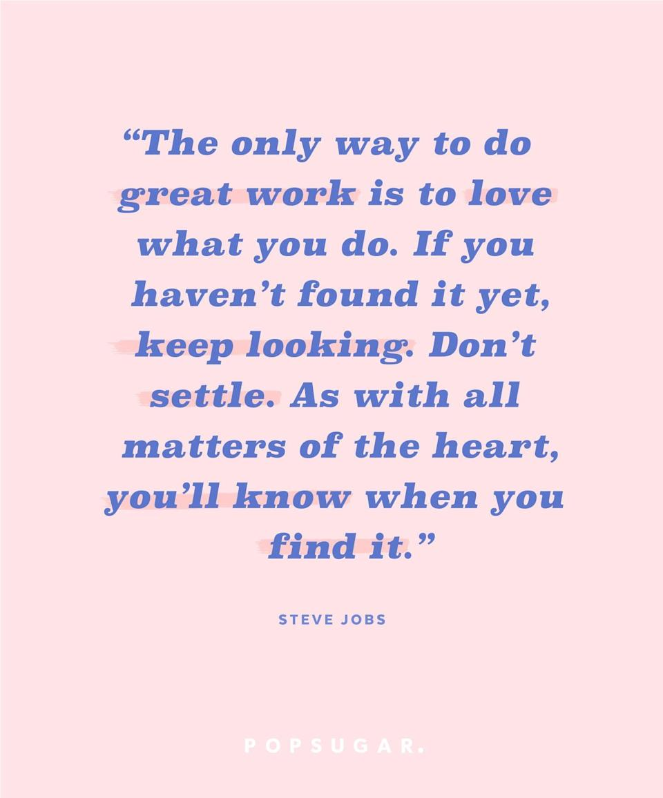 """<p><b>Quote:</b></p> <p>""""And the only way to do great work is to love what you do. If you haven't found it yet, keep looking. Don't settle. As with all matters of the heart, you'll know when you find it.""""</p> <p><strong>Lesson to learn:</strong></p> <p>The secret to accomplishing great things at work is to love what you do. Keep taking the steps that will get you closer to a career you love.</p>"""
