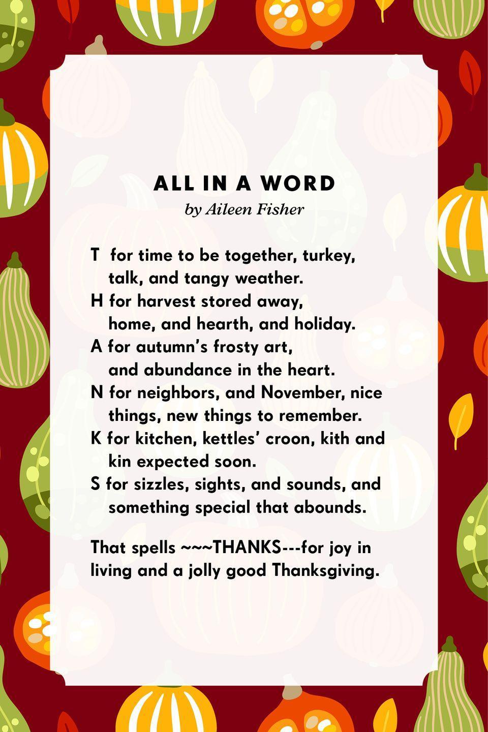 <p><strong>All in a Word</strong></p><p><strong>T </strong>for time to be together, turkey, talk, and tangy weather.<strong><br>H</strong> for harvest stored away, home, and hearth, and holiday.<strong><br>A</strong> for autumn's frosty art, and abundance in the heart.<strong><br>N</strong> for neighbors, and November, nice things, new things to remember.<strong><br>K</strong> for kitchen, kettles' croon, kith and kin expected soon.<strong><br>S</strong> for sizzles, sights, and sounds, and something special that abounds.<br><br>That spells ~~~THANKS---for joy in living and a jolly good Thanksgiving.<br><br></p>