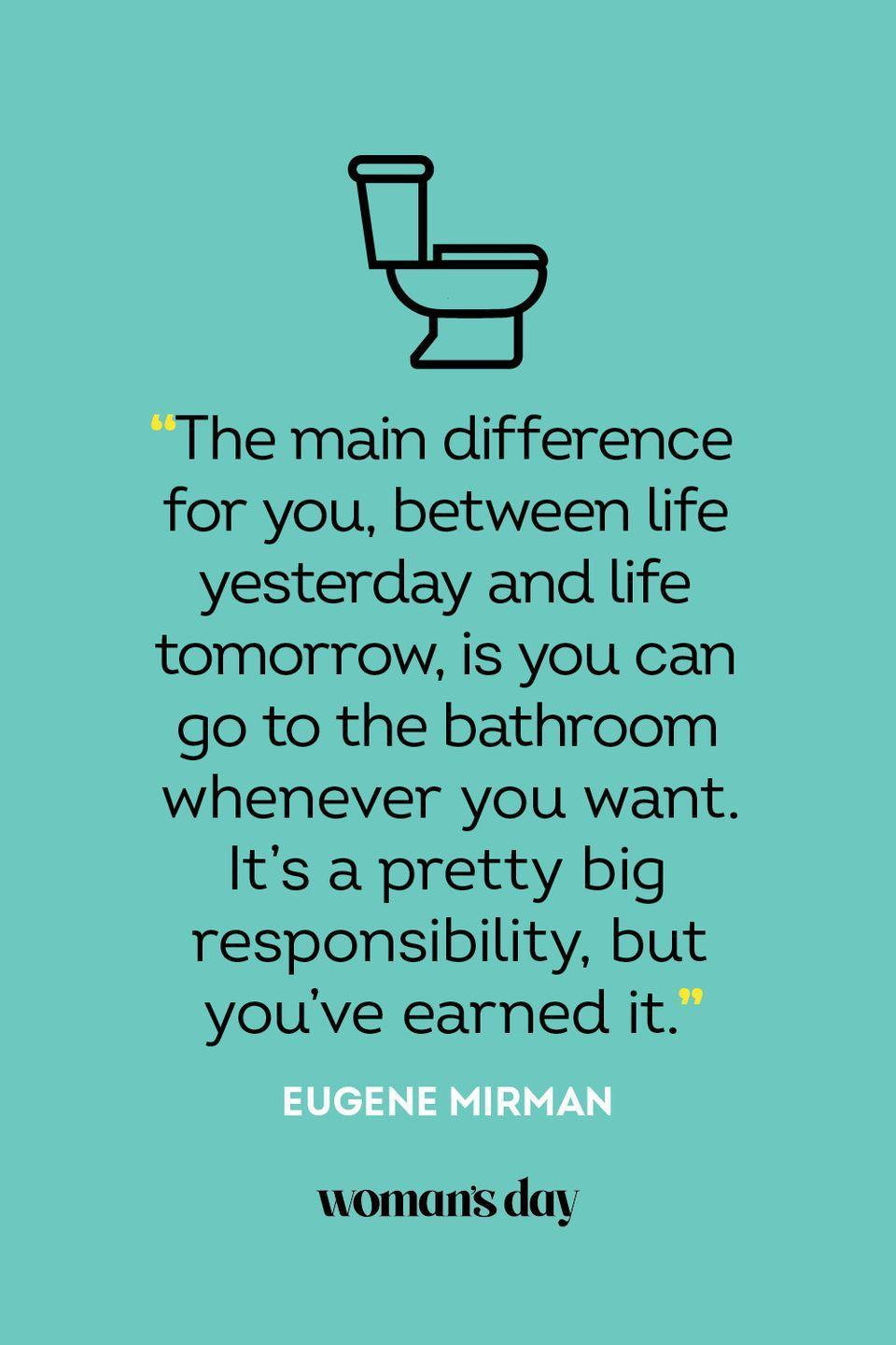 """<p>""""The main difference for you, between life yesterday and life tomorrow, is you can go to the bathroom whenever you want. It's a pretty big responsibility, but you've earned it.""""</p>"""