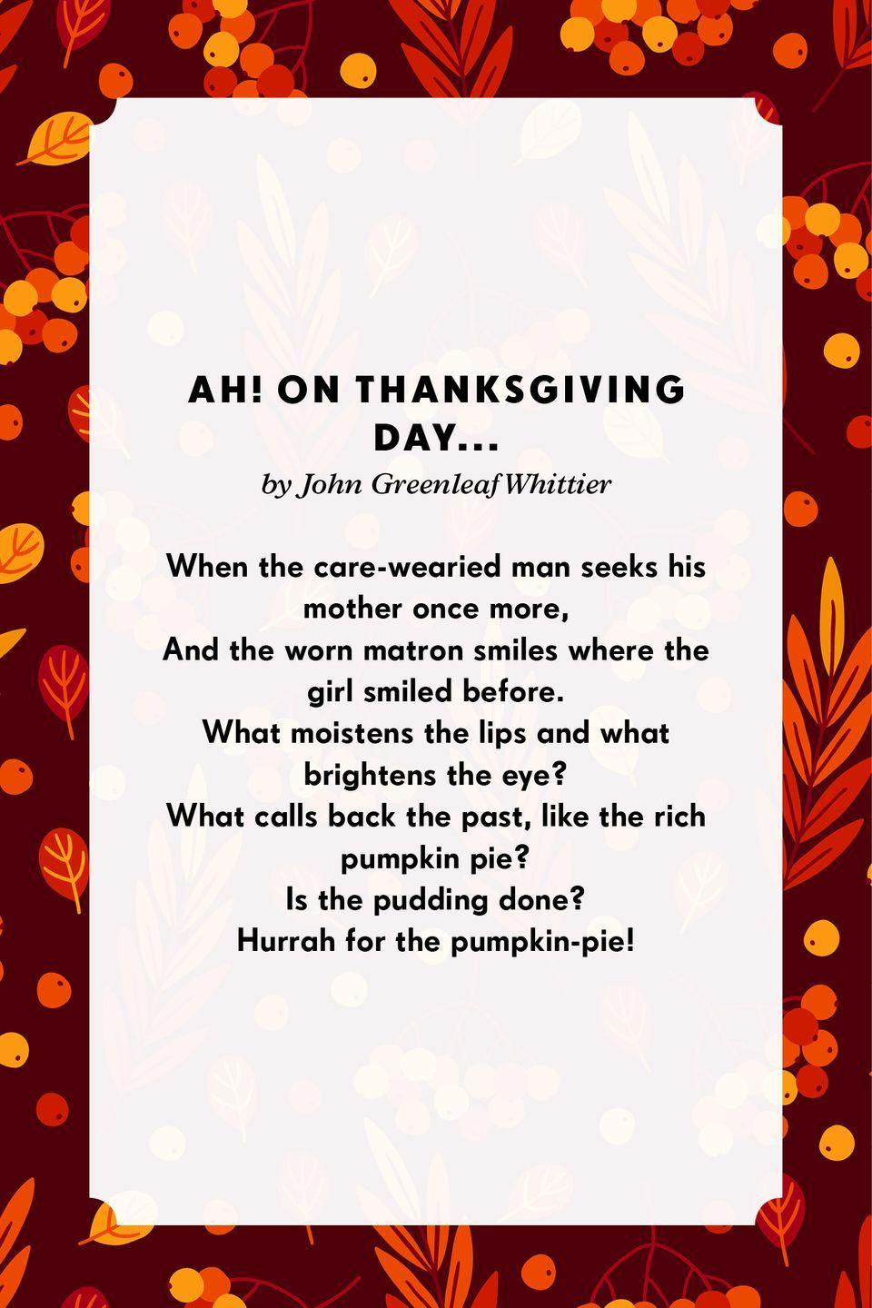 <p><strong>Ah! on Thanksgiving day ...</strong></p><p>When the care-wearied man seeks his mother once more,<br>And the worn matron smiles where the girl smiled before.<br>What moistens the lips and what brightens the eye?<br>What calls back the past, like the rich pumpkin pie?</p>