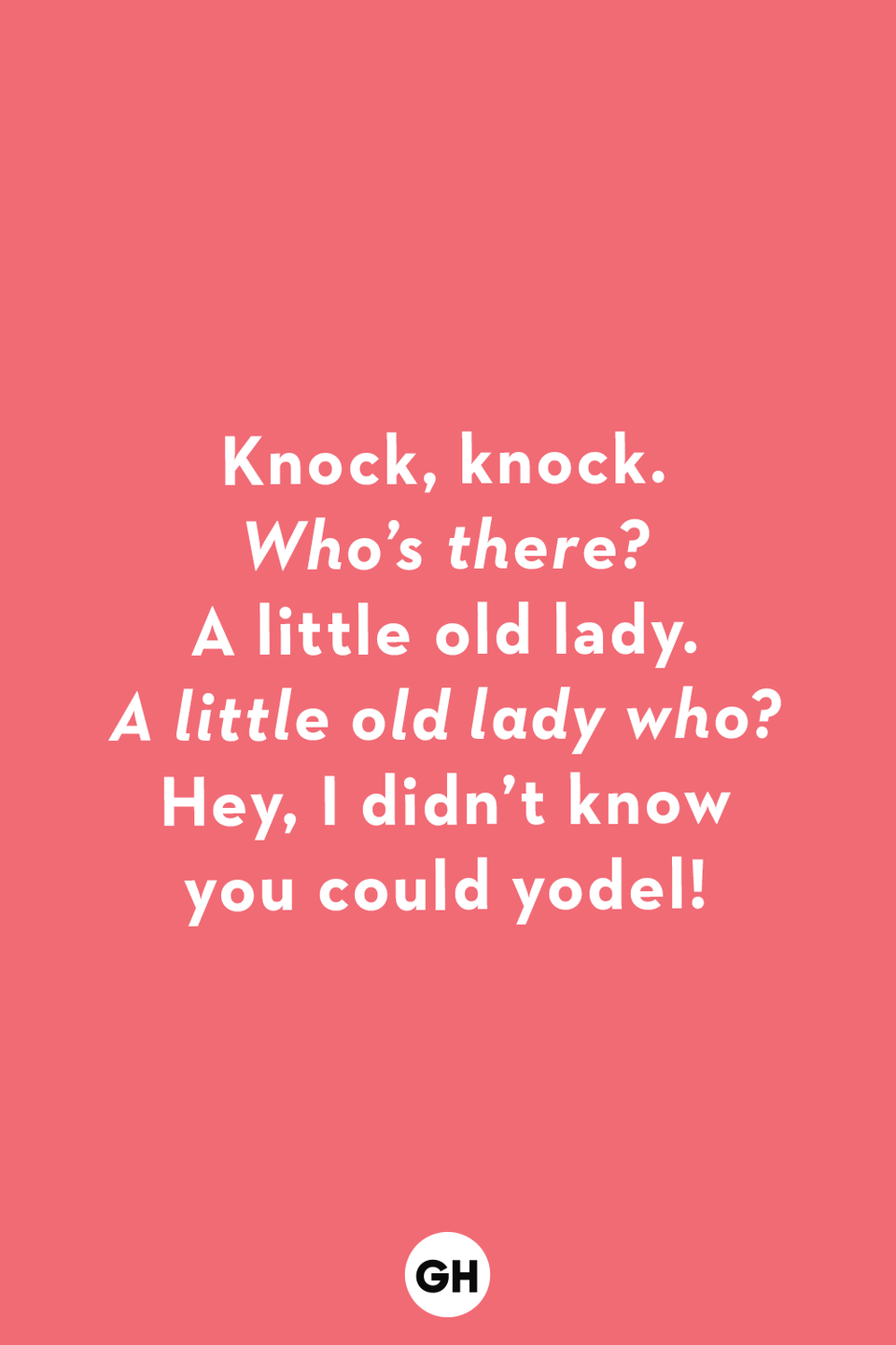 <p><em>Who's there?</em></p><p>A little old lady.</p><p><em>A little old lady who? </em></p><p>Hey, I didn't know you could yodel!</p>