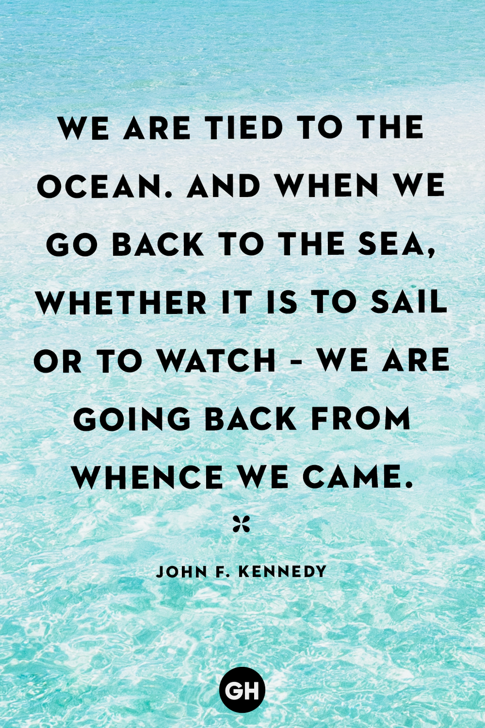 "<p>""We are tied to the ocean. And when we go back to the sea, whether it is to sail or to watch – we are going back from whence we came.""</p>"
