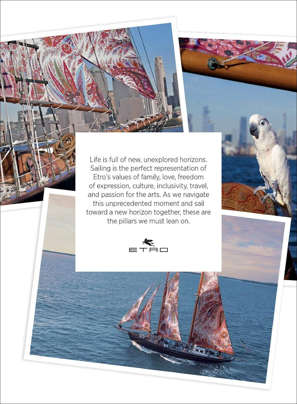 <p>Life is full of new, unexplored horizons. Sailing is the perfect representation of Etro's values of family, love, freedom of expression, culture, inclusivity, travel, and passion for the arts. As we navigate this unprecedented moment and sail toward a new horizon together, these are the pillars we must lean on.</p>