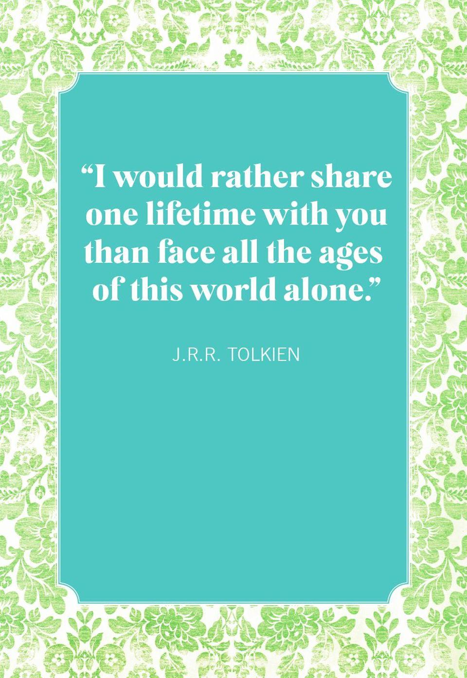 """<p>""""I would rather share one lifetime with you than face all the ages of this world alone.""""</p>"""