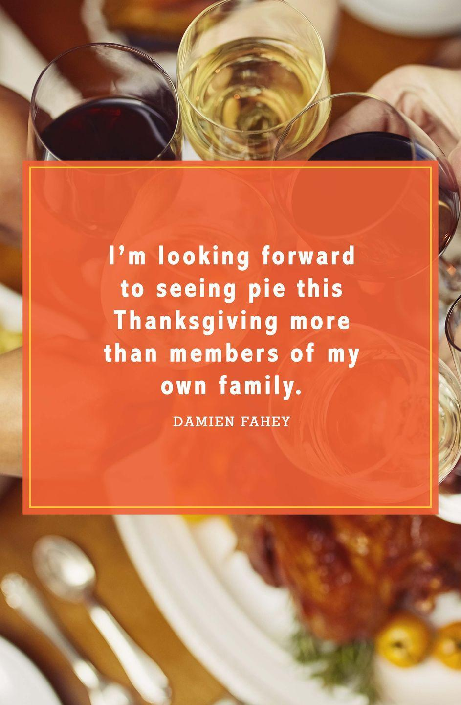 "<p>""I'm looking forward to seeing pie this Thanksgiving more than members of my own family.""</p>"