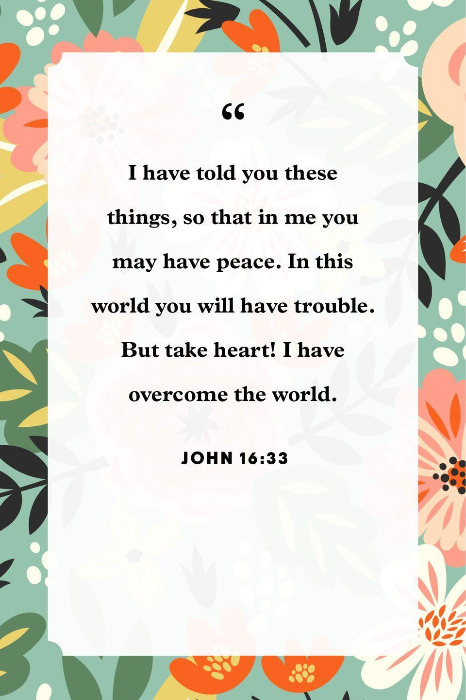"<p>""I have told you these things, so that in me you may have peace. In this world you will have trouble. But take heart! I have overcome the world.""</p>"