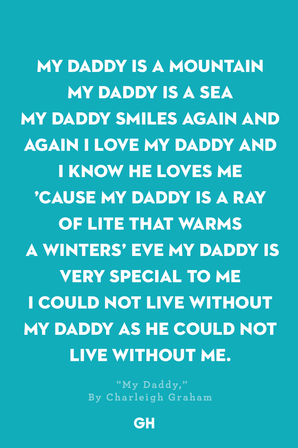 <p>My Daddy is a mountain</p><p>My Daddy is a sea</p><p>My Daddy smiles again and again</p><p>I love my Daddy and I know he loves me </p><p>'Cause my Daddy is a ray of light that warms a winters' eve</p><p>My daddy is very special to me</p><p>I could not live without my daddy as he could not live without me.</p>
