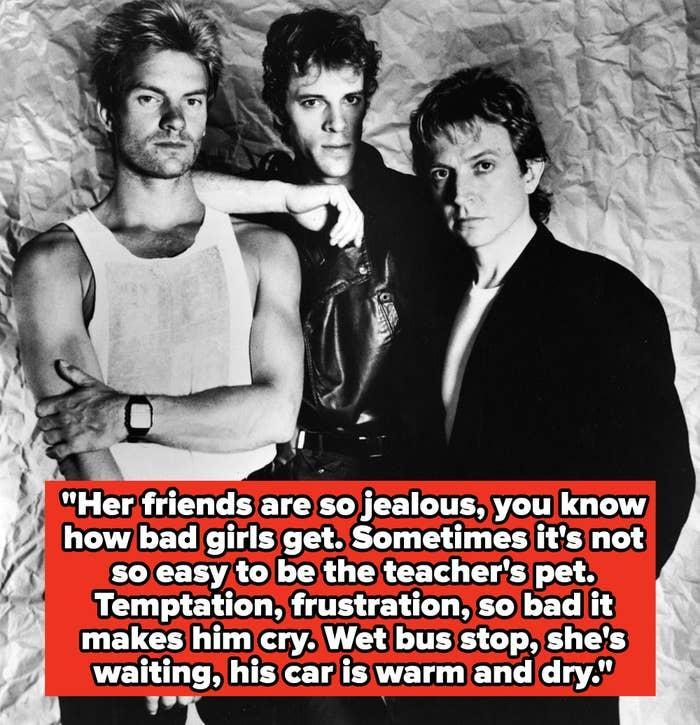 """The Police lyrics: """"Her friends are so jealous, you know how bad girls get. Sometimes it's not so easy to be the teacher's pet. Temptation, frustration, so bad it makes him cry. Wet bus stop, she's waiting, his car is warm and dry"""""""