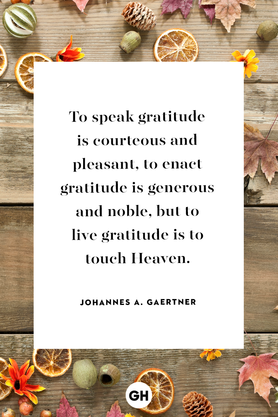 """<p>To speak gratitude is courteous and pleasant, to enact gratitude is generous and noble, but to live gratitude is to touch Heaven.</p><p><strong>RELATED: </strong><a href=""""https://www.goodhousekeeping.com/holidays/thanksgiving-ideas/a24488581/thanksgiving-instagram-captions/"""" rel=""""nofollow noopener"""" target=""""_blank"""" data-ylk=""""slk:50 Creative Instagram Captions for Thanksgiving"""" class=""""link rapid-noclick-resp"""">50 Creative Instagram Captions for Thanksgiving</a></p>"""