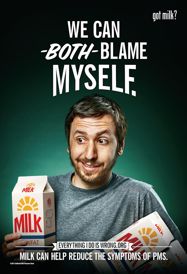 "This image provided by the California Milk Processor Board shows part of a new ""Got Milk?"" ad campaign. The California Milk Processor Board is encouraging men to buy more milk for their wives and girlfriends, which the campaign says will help them fend off the symptoms of premenstrual syndrome. However, the statewide campaign launched this week entitled ""Everything I Do Is Wrong"" was drawing criticism online for ads saying men are the real PMS sufferers as their wives and girlfriends behave strangely every month. (AP Photo/California Milk Processor)"