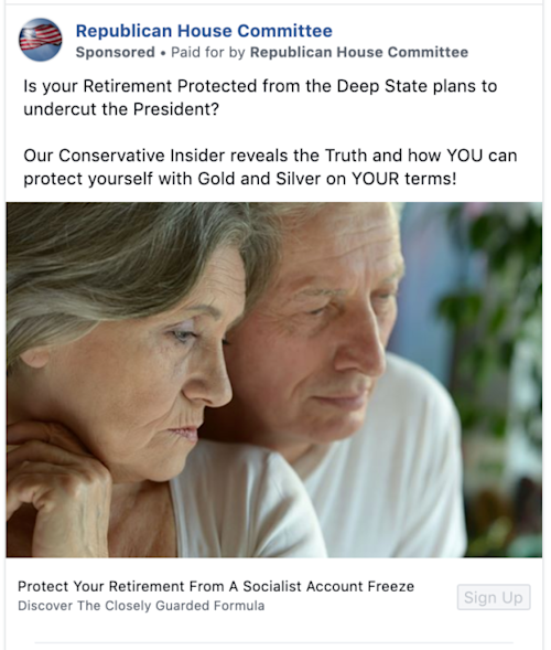 "A Facebook ad from the ""Republican House Committee"" page that said ""Is your Retirement Protected from the Deep State plans to undercut the President? Our Conservative Insider reveals the Truth and how YOU can protect yourself with Gold and Silver on YOUR terms! Protect Your Retirement From A Socialist Account Freeze Discover The Closely Guarded Formula"""