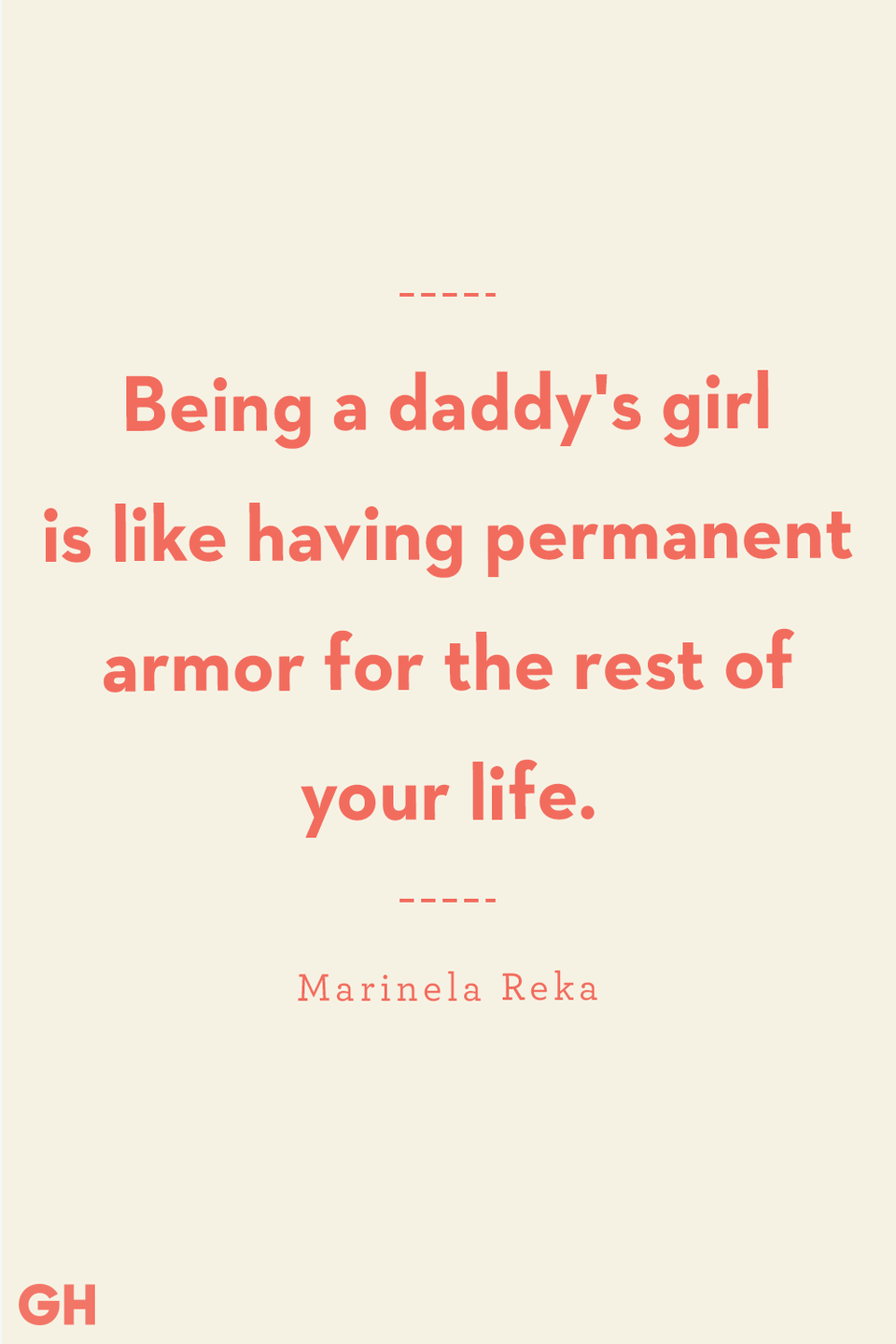 <p>Being a daddy's girl is like having permanent armor for the rest of your life.</p>