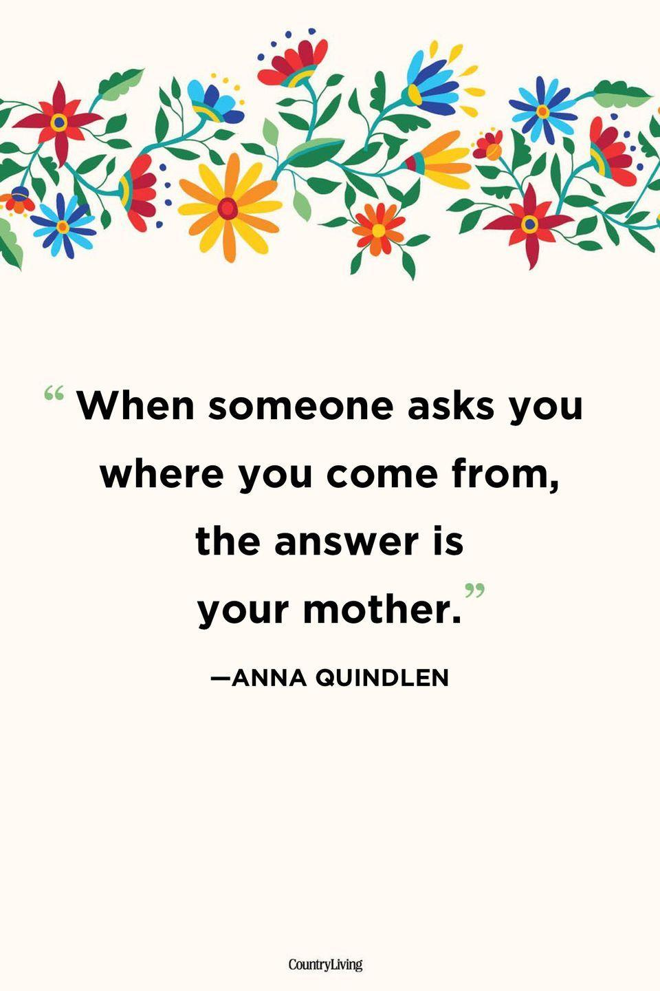 """<p>""""When someone asks you where you come from, the answer is your mother.""""</p>"""