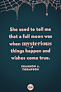 <p>She used to tell me that a full moon was when mysterious things happen and wishes come true.</p>