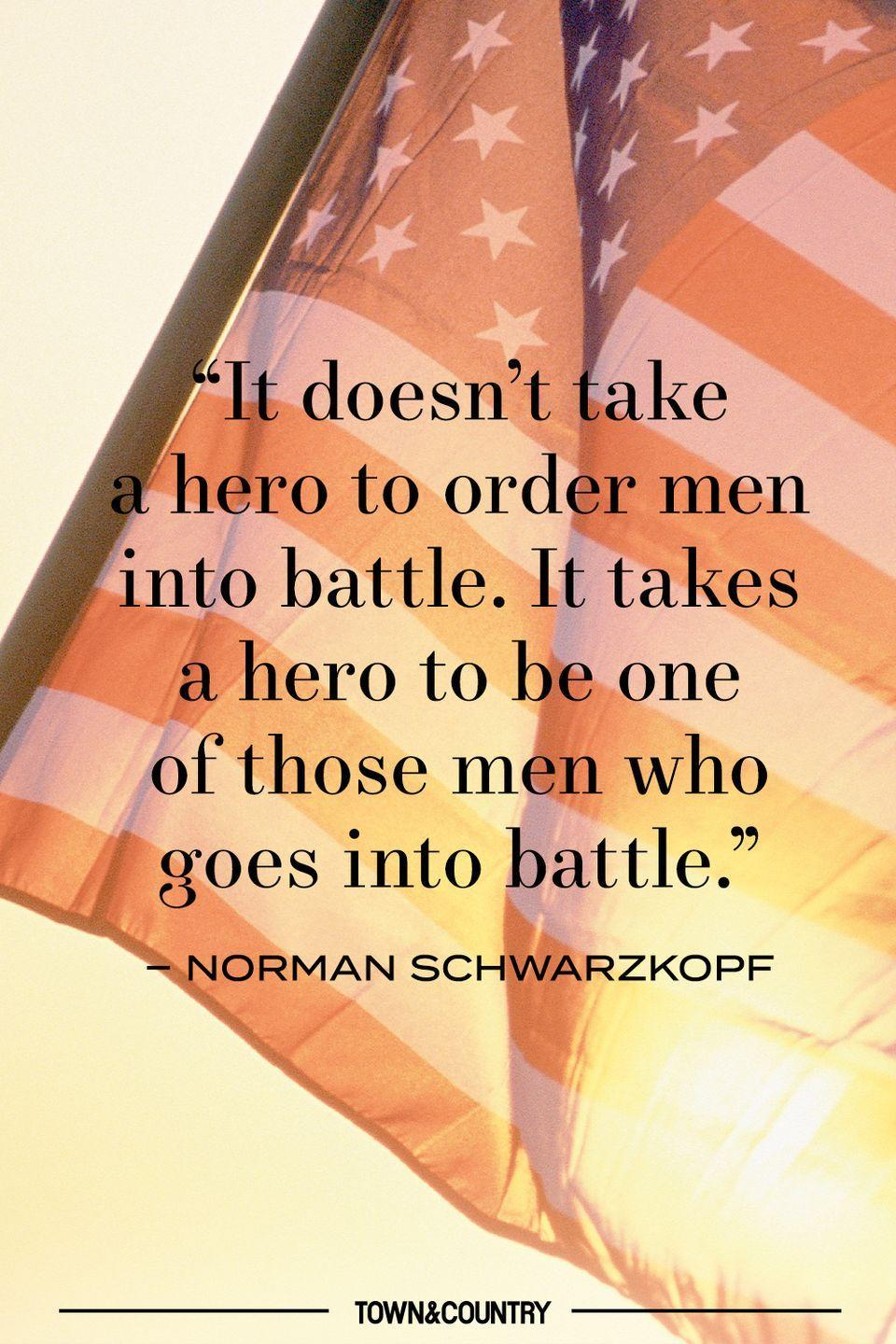 "<p>""It doesn't take a hero to order men into battle. It takes a hero to be one of those men who goes into battle."" </p><p>– Norman Schwarzkopf </p>"