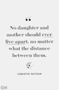 <p>No daughter and mother should ever live apart, no matter what the distance between them.</p>