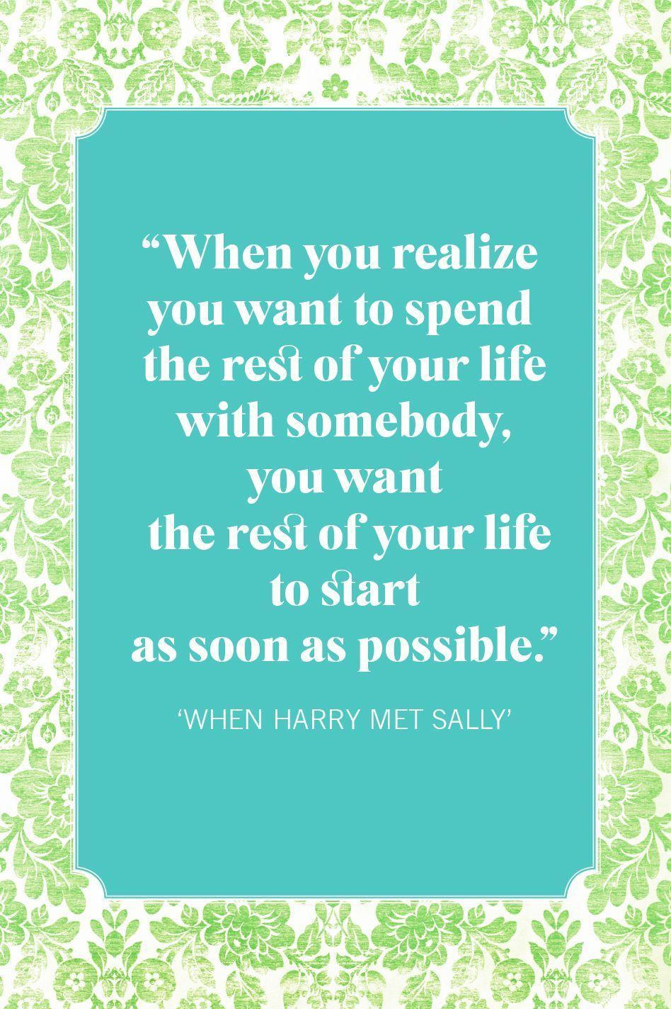 """<p>""""When you realize you want to spend the rest of your life with somebody, you want the rest of your life to start as soon as possible.""""</p>"""