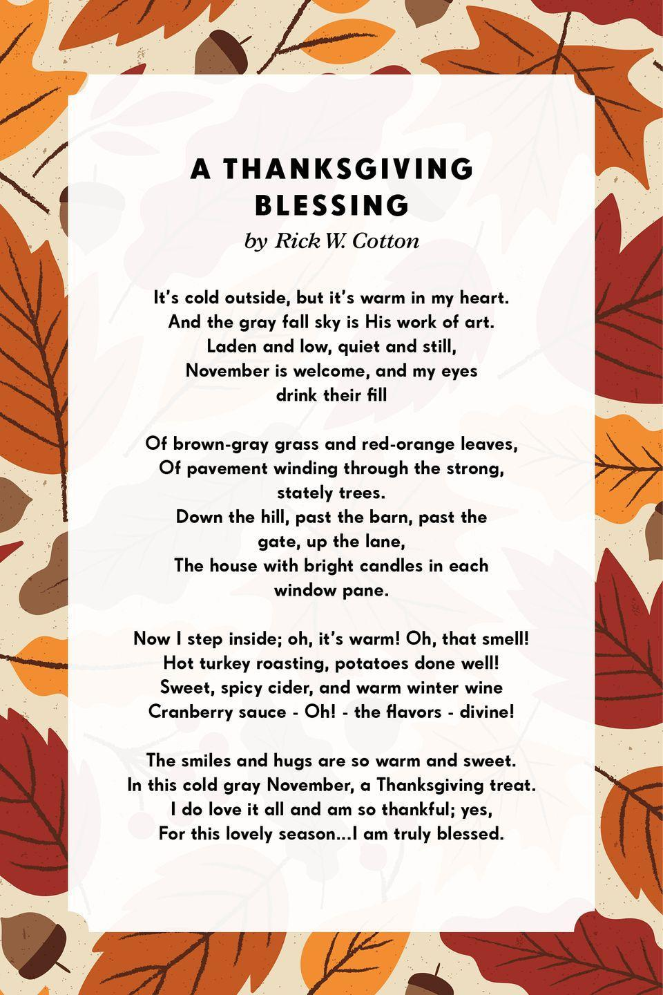 <p><strong>A Thanksgiving Blessing</strong></p><p>It's cold outside, but it's warm in my heart.<br>And the gray fall sky is His work of art.<br>Laden and low, quiet and still,<br>November is welcome, and my eyes drink their fill<br><br>Of brown-gray grass and red-orange leaves,<br>Of pavement winding through the strong, stately trees.<br>Down the hill, past the barn, past the gate, up the lane,<br>The house with bright candles in each window pane.<br><br>Now I step inside; oh, it's warm! Oh, that smell!<br>Hot turkey roasting, potatoes done well!<br>Sweet, spicy cider, and warm winter wine<br>Cranberry sauce - Oh! - the flavors - divine!<br><br>The smiles and hugs are so warm and sweet.<br>In this cold gray November, a Thanksgiving treat.<br>I do love it all and am so thankful; yes,<br>For this lovely season...I am truly blessed.</p>