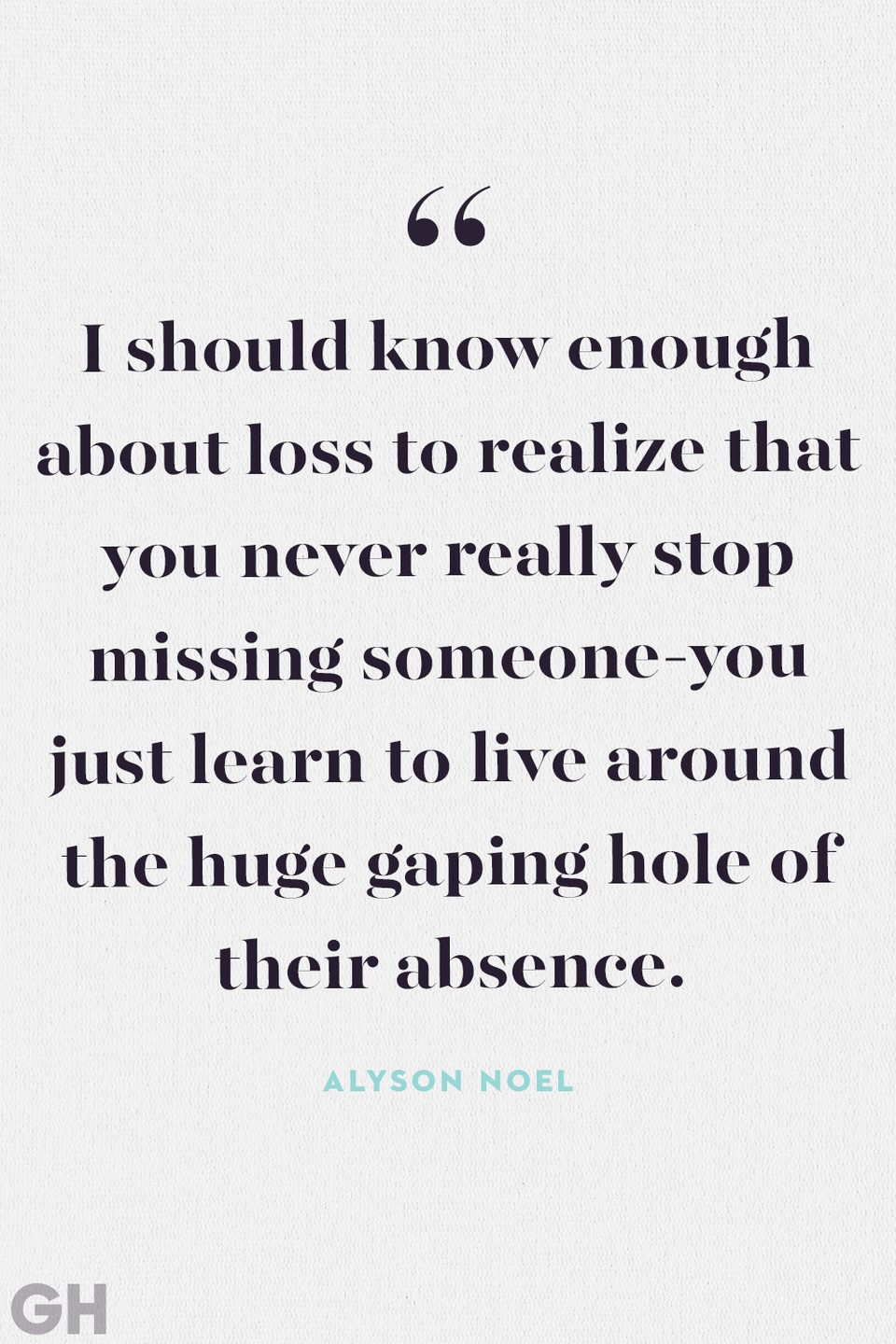 """<p>""""I should know enough about loss to realize that you never really stop missing someone — you just learn to live around the huge gaping hole of their absence.""""</p>"""