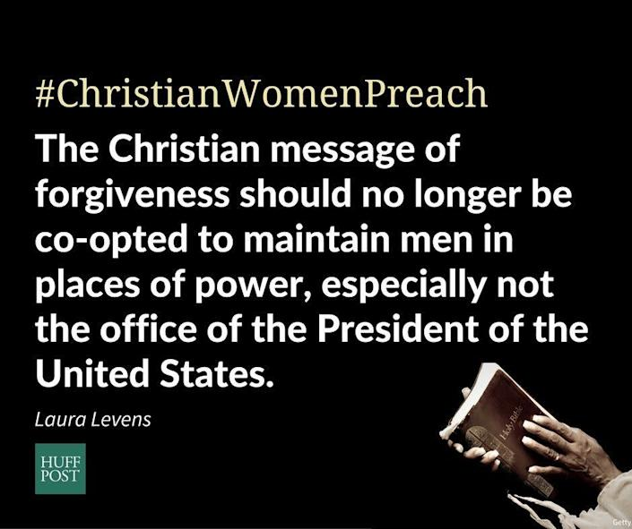 """""""As a Christian: &nbsp;Over and over and over again, I have witnessed a cycle of male leaders being easily forgiven for sexual indiscretion, misconduct, and assault, and I have had enough. Men are caught, men say they apologize, and then other Christian leaders exhort the rest of us, especially women, to forgive and continue to trust the man in power because he apologized. I&rsquo;m done with this message. <strong>The Christian message of forgiveness should no longer be co-opted to maintain men in places of power, especially not the office of the President of the United States.</strong> It is time that Christians begin speaking about the humanity and dignity of women, and of everyone. Christians are not here to teach the violated to forgive; we are here to stand with the downtrodden. That is what Jesus did.""""<br>- Dr. Laura Levens, Assistant Professor of Christian Mission, Baptist Seminary of Kentucky"""