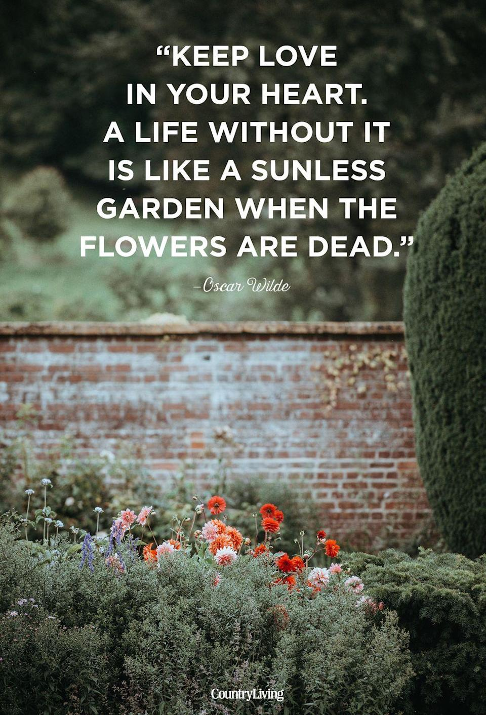 """<p>""""Keep love in your heart. A life without it is like a sunless garden the flowers are dead.""""</p>"""