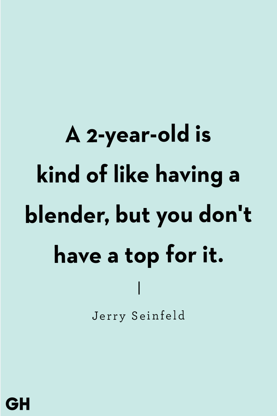 <p>A 2-year-old is kind of like having a blender, but you don't have a top for it.</p>