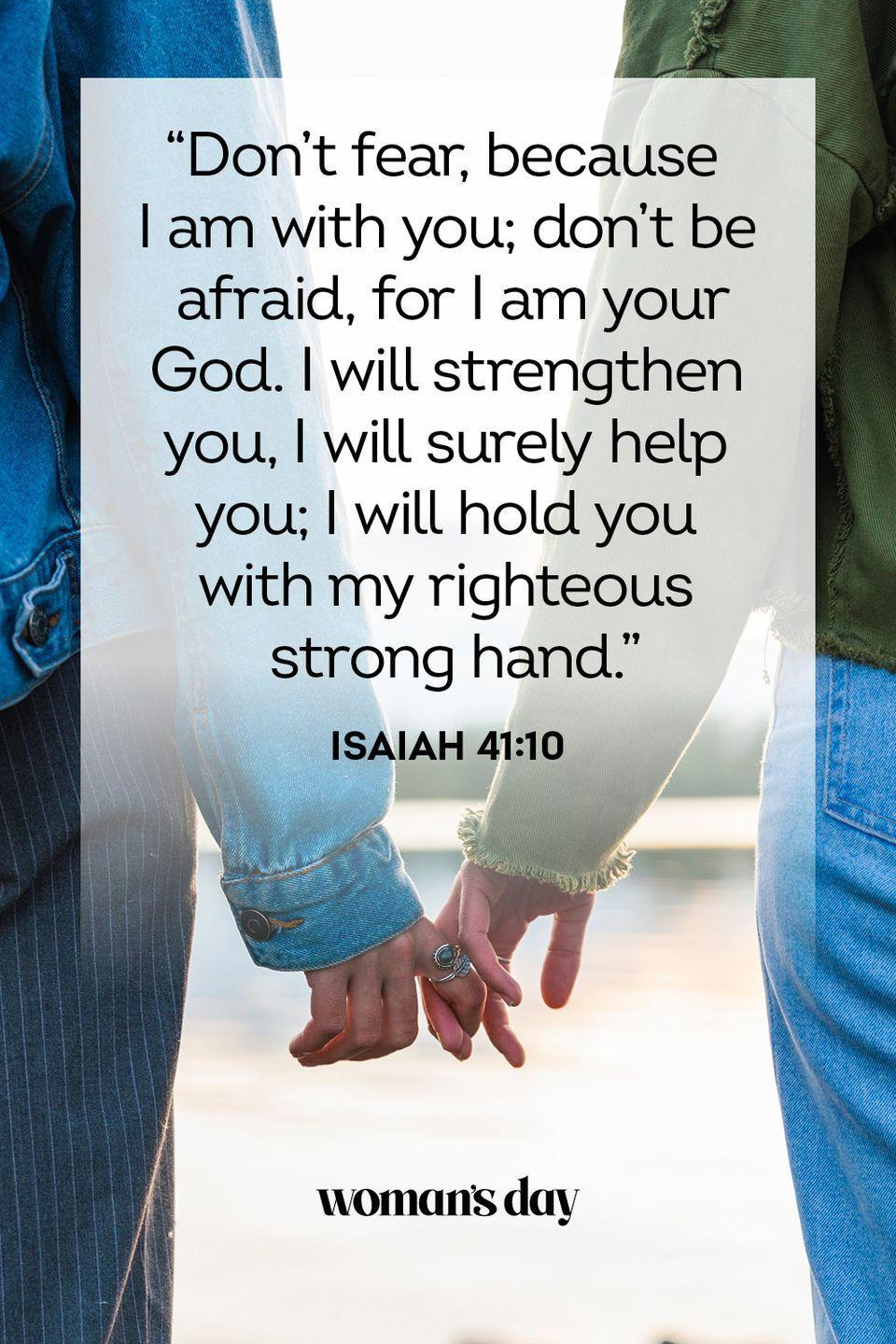 """<p>""""Don't fear, because I am with you; don't be afraid, for I am your God. I will strengthen you, I will surely help you; I will hold you with my righteous strong hand."""" </p><p><strong>The Good News:</strong> Even among the anxious times in life, God is always right beside you to help.</p>"""