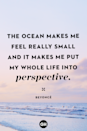 <p>The ocean makes me feel really small and it makes me put my whole life into perspective.</p>