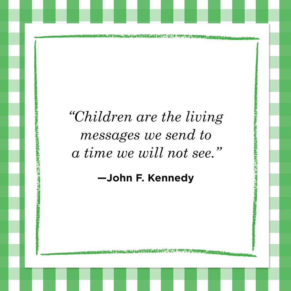 "<p>""Children are the living messages we send to a time we will not see.""<br></p>"