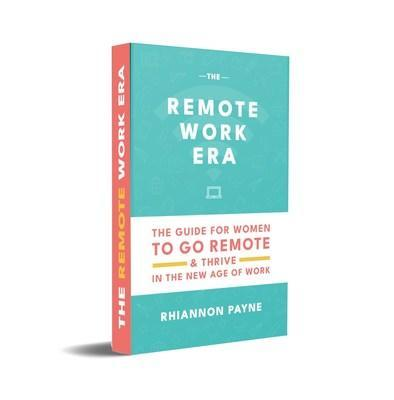 The Remote Work Era: The Guide for Women to Go Remote & Thrive