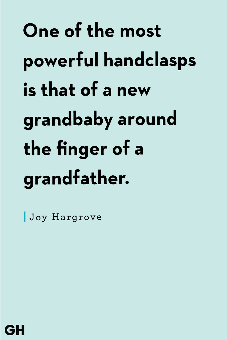 <p>One of the most powerful handclasps is that of a new grandbaby around the finger of a grandfather.</p>