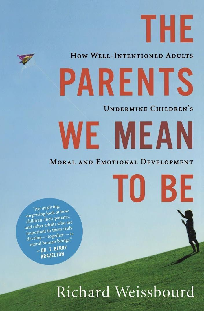 """In """"The Parents We Mean To Be: How Well-Intentioned Adults Undermine Children's Moral and Emotional Development,""""&nbsp;child and family psychologist&nbsp; Richard Weissbourd offers an alternative approach to raising happy, emotionally intelligent and fulfilled kids.&nbsp;<i>(Available <a href=""""https://www.amazon.com/Parents-Mean-Well-Intentioned-Undermine-Development/dp/0547248032"""" rel=""""nofollow noopener"""" target=""""_blank"""" data-ylk=""""slk:here"""" class=""""link rapid-noclick-resp"""">here</a>)</i>"""