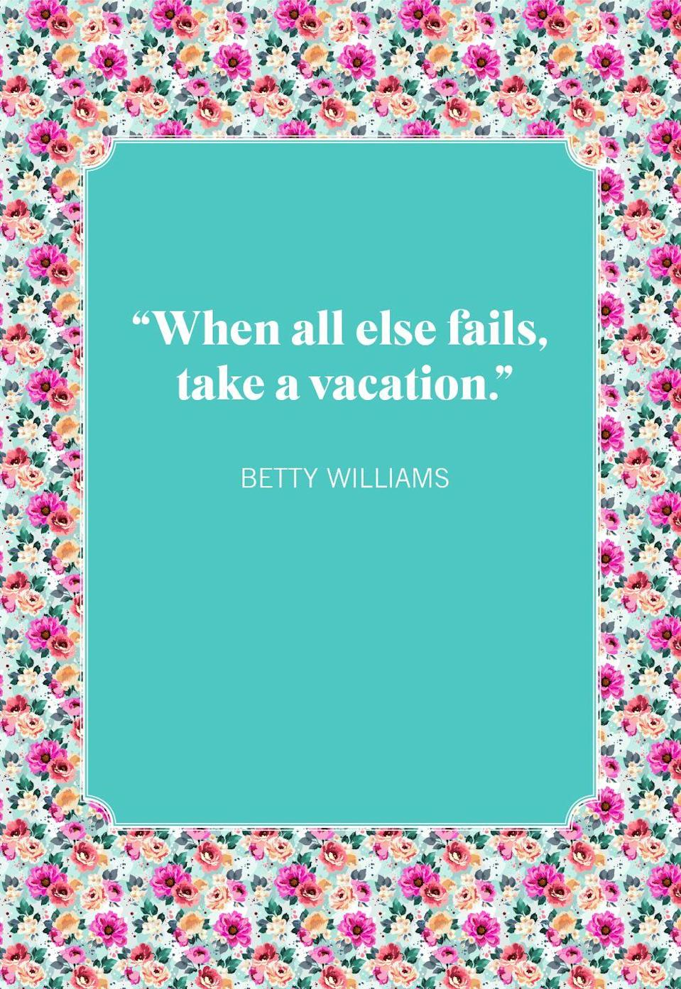 """<p>""""When all else fails, take a vacation.""""</p>"""