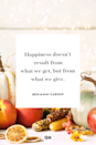 <p>Happiness doesn't result from what we get, but from what we give.</p>