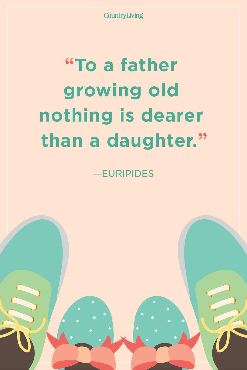 """<p>""""To a father growing old nothing is dearer than a daughter.""""</p>"""
