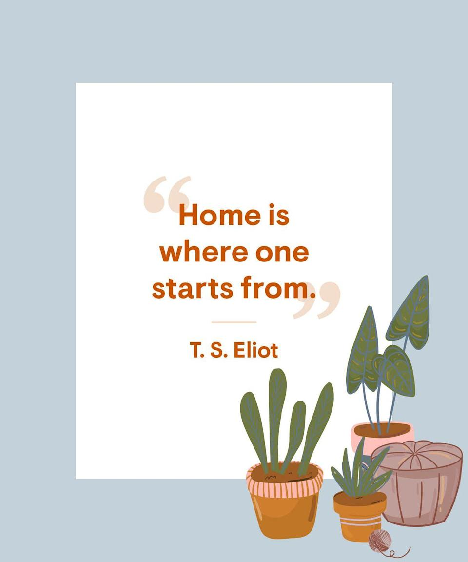 <p>Home is where one starts from.</p>