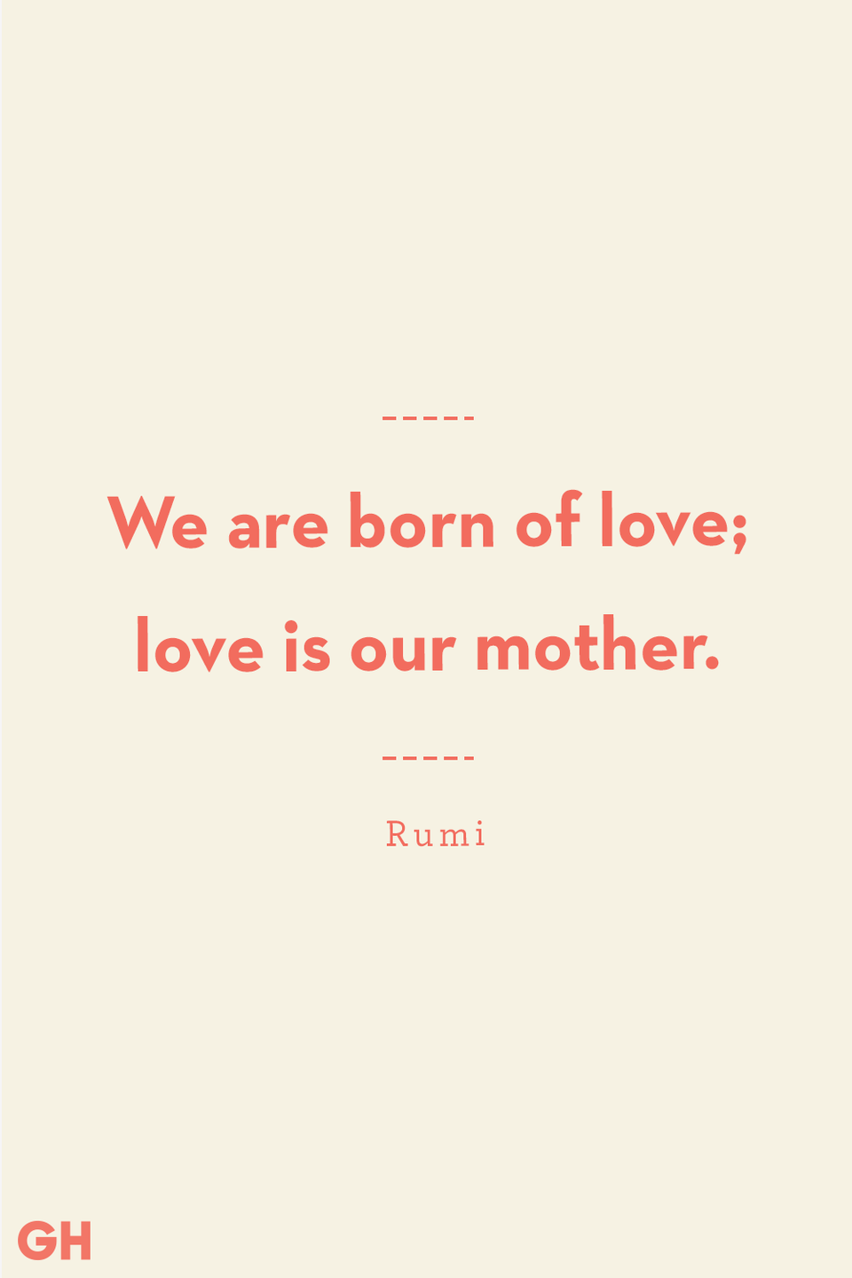 <p>We are born of love; love is our mother.</p>