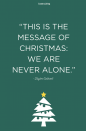 """<p>""""This is the message of Christmas: We are never alone.""""</p>"""