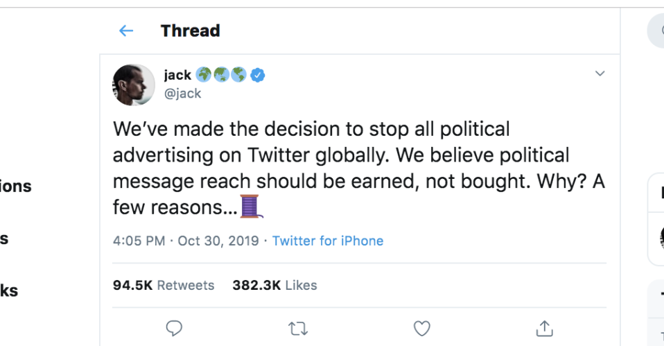 "<p>In a bold move, the popular social media platform decided to ""stop all political advertising on Twitter globally."" On October 30, 2019, Twitter cofounder and CEO Jack Dorsey made the stunning, potentially game-changing <a href=""https://twitter.com/jack/status/1189634360472829952"" rel=""nofollow noopener"" target=""_blank"" data-ylk=""slk:announcement"" class=""link rapid-noclick-resp"">announcement</a>.</p>"