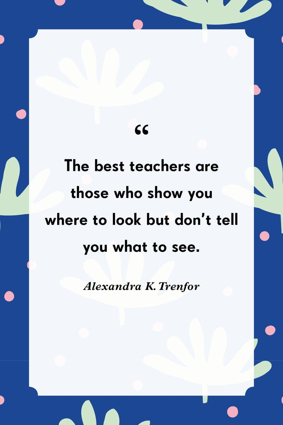 """<p>""""The best teachers are those who show you where to look but don't tell you what to see.""""</p>"""