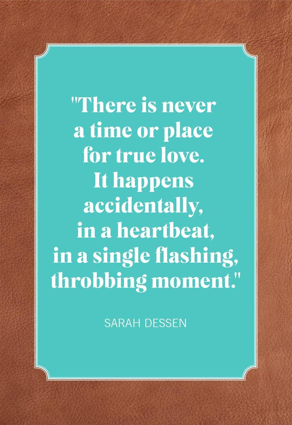 "<p>""There is never a time or place for true love. It happens accidentally, in a heartbeat, in a single flashing, throbbing moment.""</p>"